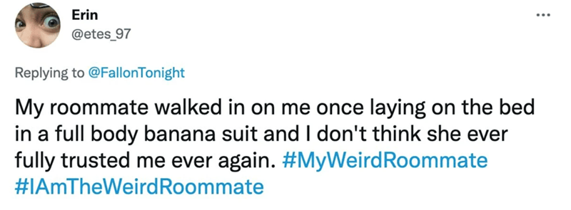 Rectangle - Erin @etes_97 Replying to @FallonTonight My roommate walked in on me once laying on the bed in a full body banana suit and I don't think she ever fully trusted me ever again. #MyWeirdRoommate #IAmTheWeirdRoommate