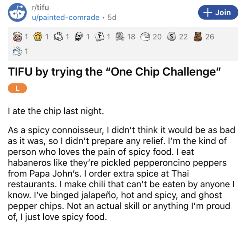 """Font - r/tifu + Join u/painted-comrade · 5d 1 1 1 1 2 18 O 20 3 22 26 1 TIFU by trying the """"One Chip Challenge"""" L I ate the chip last night. As a spicy connoisseur, I didn't think it would be as bad as it was, so I didn't prepare any relief. I'm the kind of person who loves the pain of spicy food. I eat habaneros like they're pickled pepperoncino peppers from Papa John's. I order extra spice at Thai restaurants. I make chili that can't be eaten by anyone I know. I've binged jalapeño, hot and spi"""