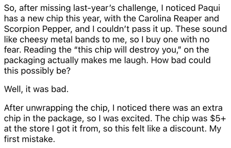 """Font - So, after missing last-year's challenge, I noticed Paqui has a new chip this year, with the Carolina Reaper and Scorpion Pepper, and I couldn't pass it up. These sound like cheesy metal bands to me, so I buy one with no fear. Reading the """"this chip will destroy you,"""" on the packaging actually makes me laugh. How bad could this possibly be? Well, it was bad. After unwrapping the chip, I noticed there was an extra chip in the package, so I was excited. The chip was $5+ at the store I got it"""