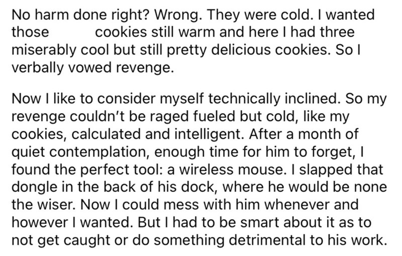 Font - No harm done right? Wrong. They were cold. I wanted those cookies still warm and here I had three miserably cool but still pretty delicious cookies. So l verbally vowed revenge. Now I like to consider myself technically inclined. So my revenge couldn't be raged fueled but cold, like my cookies, calculated and intelligent. After a month of quiet contemplation, enough time for him to forget, I found the perfect tool: a wireless mouse. I slapped that dongle in the back of his dock, where he