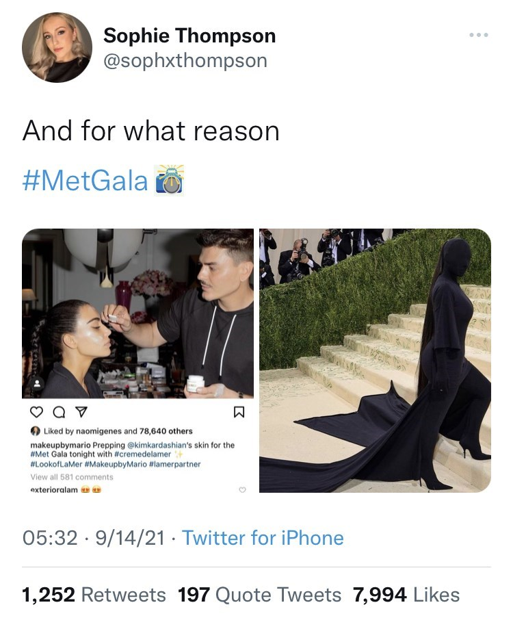 Sleeve - Sophie Thompson @sophxthompson And for what reason #MetGala o a v O Liked by naomigenes and 78,640 others makeupbymario Prepping @kimkardashian's skin for the #Met Gala tonight with #cremedelamer #LookofLaMer #MakeupbyMario #lamerpartner View all 581 comments exterioralam 05:32 · 9/14/21 · Twitter for iPhone 1,252 Retweets 197 Quote Tweets 7,994 Likes 区