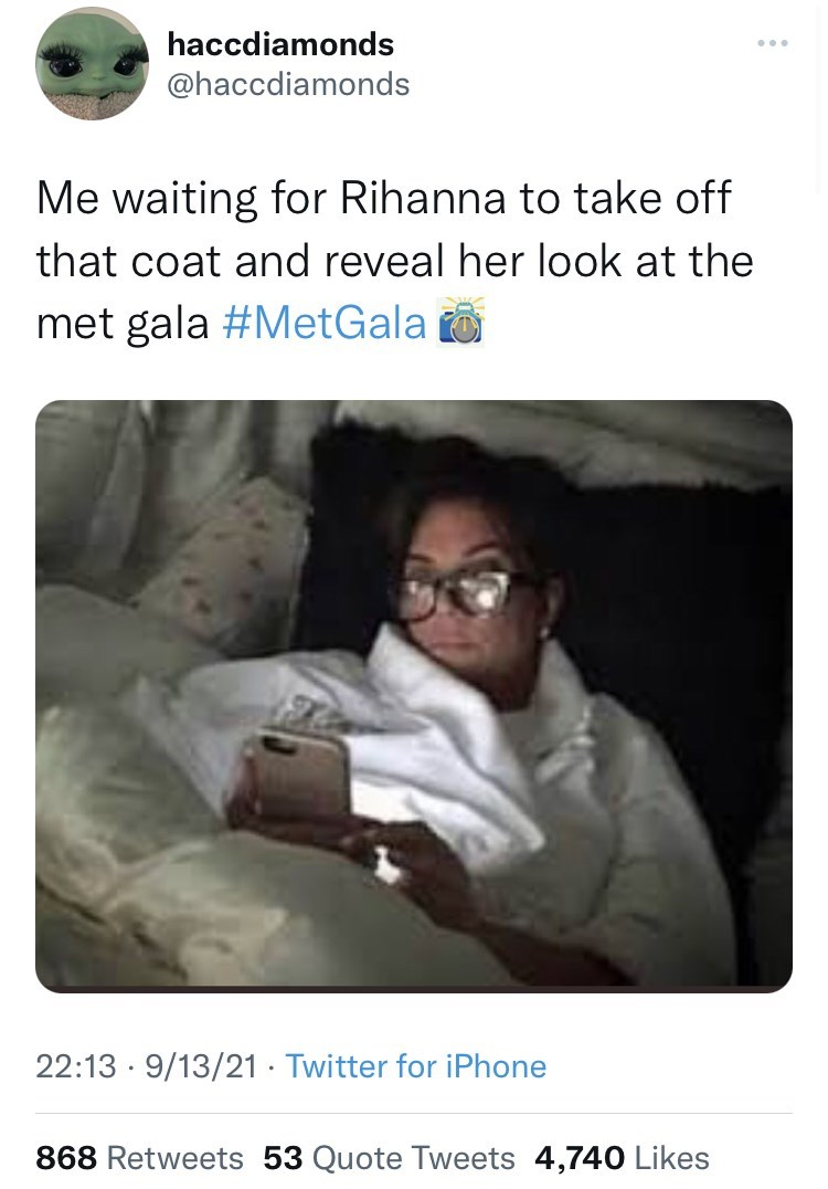 Organ - haccdiamonds ... @haccdiamonds Me waiting for Rihanna to take off that coat and reveal her look at the met gala #MetGala 22:13 · 9/13/21 · Twitter for iPhone 868 Retweets 53 Quote Tweets 4,740 Likes