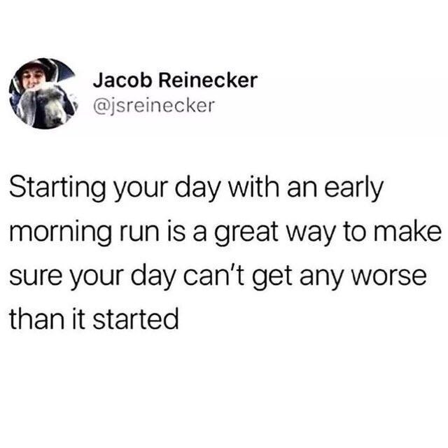 Font - Jacob Reinecker @jsreinecker Starting your day with an early morning run is a great way to make sure your day can't get any worse than it started