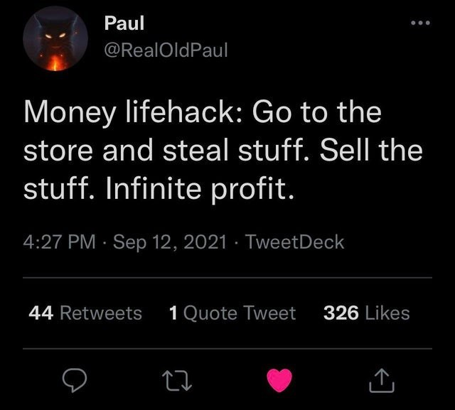Light - Paul @RealOldPaul Money lifehack: Go to the store and steal stuff. Sell the stuff. Infinite profit. 4:27 PM · Sep 12, 2021 · TweetDeck 44 Retweets 1 Quote Tweet 326 Likes