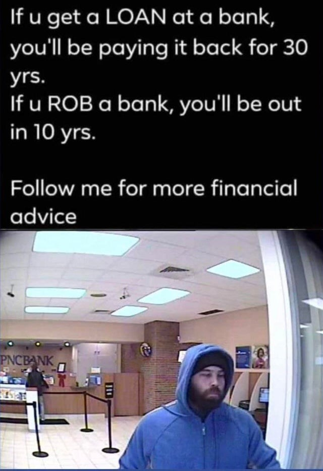 Line - If u get a LOAN at a bank, you'll be paying it back for 30 yrs. If u ROB a bank, you'll be out in 10 yrs. Follow me for more financial advice PNCBANK