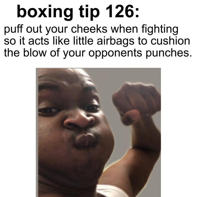 Jaw - boxing tip 126: puff out your cheeks when fighting so it acts like little airbags to cushion the blow of your opponents punches.