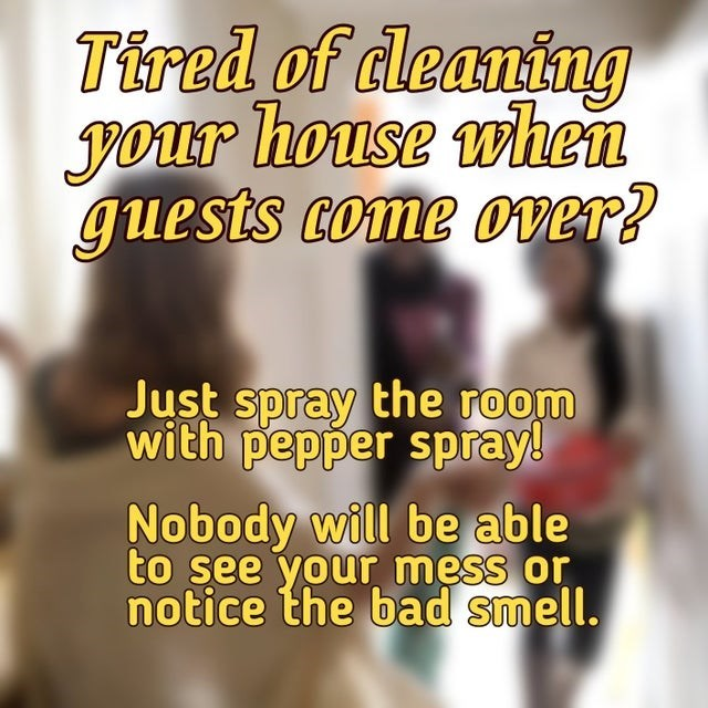Human body - Tired of deaning your house when guests come over? Just spray the room with pepper spray! Nobody will be able to see your mess or notice the bad smell.