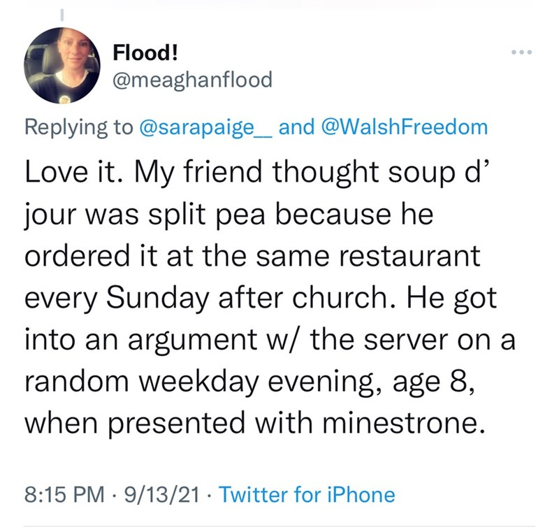 Font - Flood! ... @meaghanflood Replying to @sarapaige_ and @WalshFreedom Love it. My friend thought soup d' jour was split pea because he ordered it at the same restaurant every Sunday after church. He got into an argument w/ the server on a random weekday evening, age 8, when presented with minestrone. 8:15 PM · 9/13/21 · Twitter for iPhone