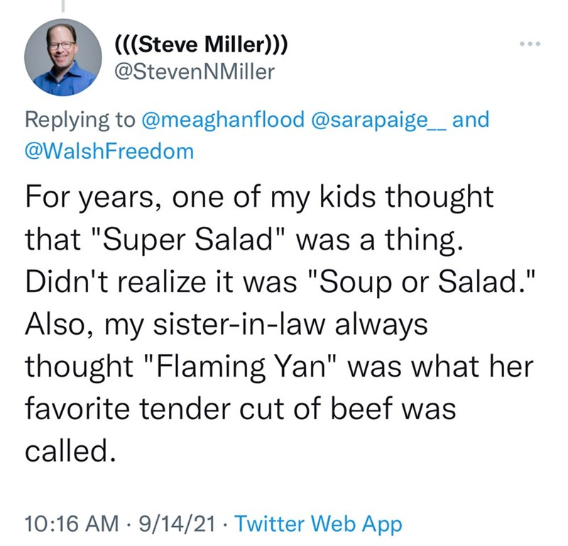 """Font - (((Steve Miller))) ... @StevenNMiller Replying to @meaghanflood @sarapaige_ and @WalshFreedom For years, one of my kids thought that """"Super Salad"""" was a thing. Didn't realize it was """"Soup or Salad."""" Also, my sister-in-law always thought """"Flaming Yan"""" was what her favorite tender cut of beef was called. 10:16 AM · 9/14/21 · Twitter Web App"""