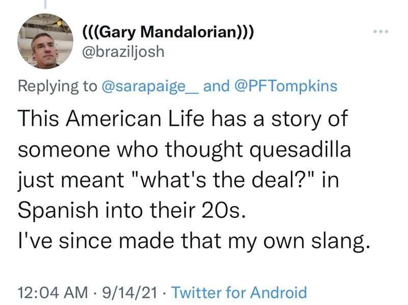 """Font - (((Gary Mandalorian)) @braziljosh ... Replying to @sarapaige_ and @PFTompkins This American Life has a story of someone who thought quesadilla just meant """"what's the deal?"""" in Spanish into their 20s. I've since made that my own slang. 12:04 AM · 9/14/21 · Twitter for Android"""
