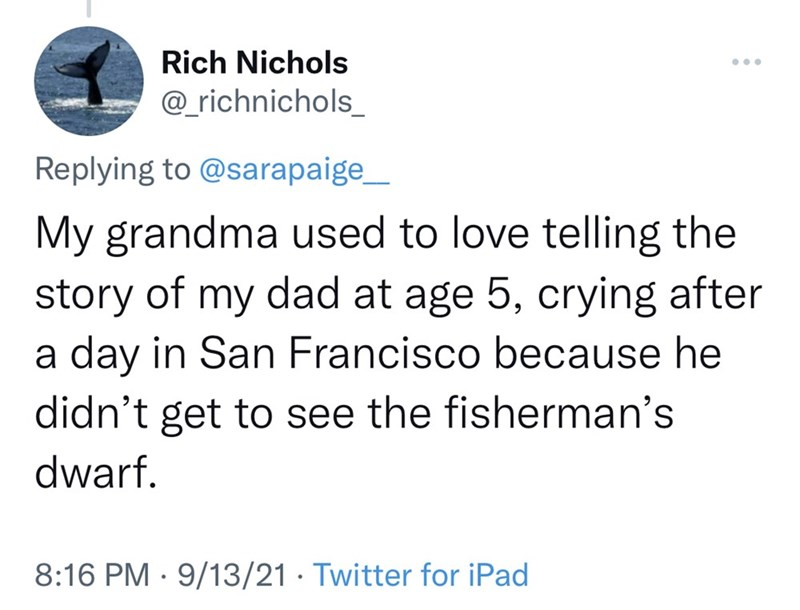 Font - Rich Nichols ... @_richnichols_ Replying to @sarapaige_ My grandma used to love telling the story of my dad at age 5, crying after a day in San Francisco because he didn't get to see the fisherman's dwarf. 8:16 PM · 9/13/21 · Twitter for iPad