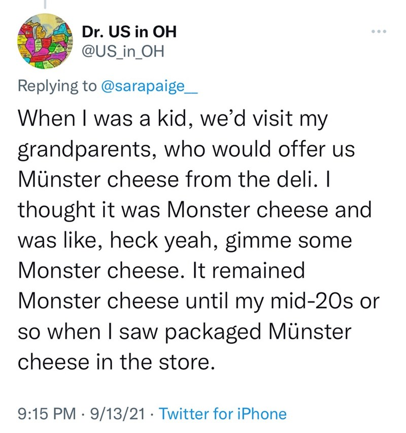 Font - Dr. US in OH @US_in_OH ... Replying to @sarapaige_ When I was a kid, we'd visit my grandparents, who would offer us Münster cheese from the deli. I thought it was Monster cheese and was like, heck yeah, gimme some Monster cheese. It remained Monster cheese until my mid-20s or so when I saw packaged Münster cheese in the store. 9:15 PM · 9/13/21 · Twitter for iPhone