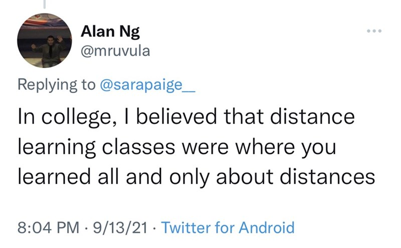Font - Alan Ng ... @mruvula Replying to @sarapaige_ In college, I believed that distance learning classes were where you learned all and only about distances 8:04 PM · 9/13/21 · Twitter for Android