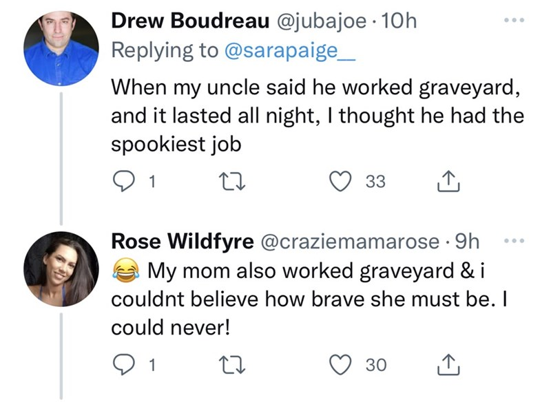 Font - Drew Boudreau @jubajoe · 10h ... Replying to @sarapaige_ When my uncle said he worked graveyard, and it lasted all night, I thought he had the spookiest job 1 33 Rose Wildfyre @craziemamarose · 9h My mom also worked graveyard & i •.. couldnt believe how brave she must be. I could never! 1 30