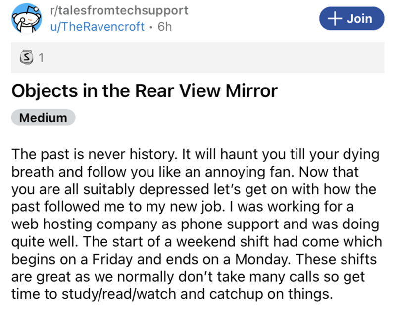 Font - r/talesfromtechsupport + Join u/TheRavencroft · 6h Objects in the Rear View Mirror Medium The past is never history. It will haunt you till your dying breath and follow you like an annoying fan. Now that you are all suitably depressed let's get on with how the past followed me to my new job. I was working for a web hosting company as phone support and was doing quite well. The start of a weekend shift had come which begins on a Friday and ends on a Monday. These shifts are great as we nor