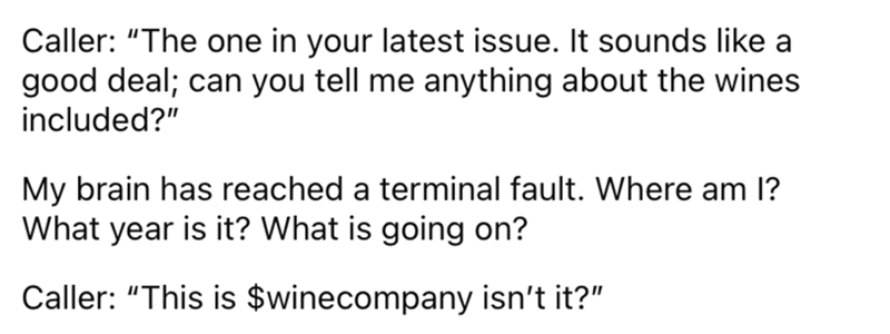 """Font - Caller: """"The one in your latest issue. It sounds like a good deal; can you tell me anything about the wines included?"""" My brain has reached a terminal fault. Where am l? What year is it? What is going on? Caller: """"This is $winecompany isn't it?"""""""