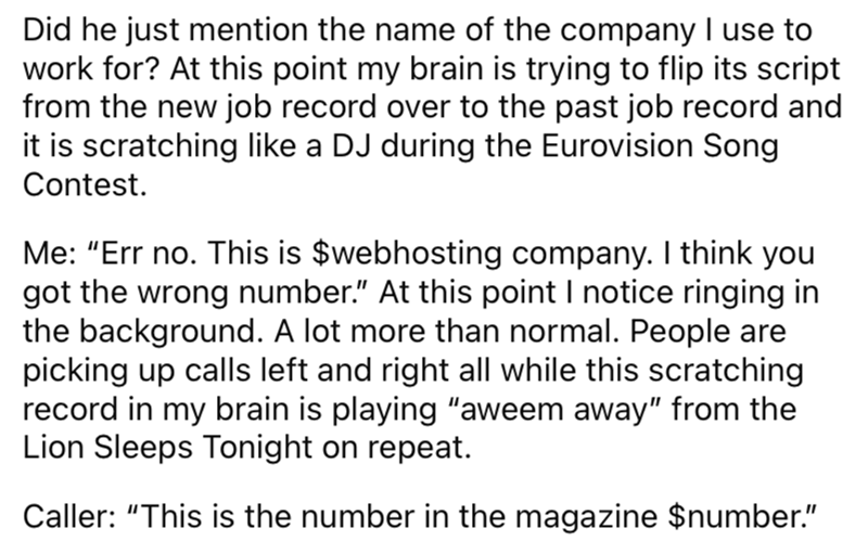 """Font - Did he just mention the name of the company I use to work for? At this point my brain is trying to flip its script from the new job record over to the past job record and it is scratching like a DJ during the Eurovision Song Contest. Me: """"Err no. This is $webhosting company. I think you got the wrong number."""" At this point I notice ringing in the background. A lot more than normal. People are picking up calls left and right all while this scratching record in my brain is playing """"aweem aw"""