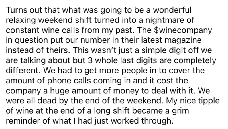 Font - Turns out that what was going to be a wonderful relaxing weekend shift turned into a nightmare of constant wine calls from my past. The $winecompany in question put our number in their latest magazine instead of theirs. This wasn't just a simple digit off we are talking about but 3 whole last digits are completely different. We had to get more people in to cover the amount of phone calls coming in and it cost the company a huge amount of money to deal with it. We were all dead by the end