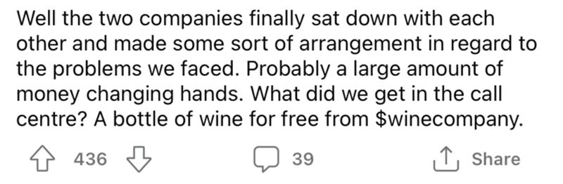 Font - Well the two companies finally sat down with each other and made some sort of arrangement in regard to the problems we faced. Probably a large amount of money changing hands. What did we get in the call centre? A bottle of wine for free from $winecompany. 4 436 39 ↑, Share