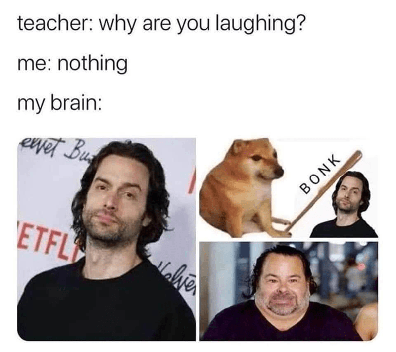 Head - teacher: why are you laughing? me: nothing my brain: eet Bu ETFL BONK