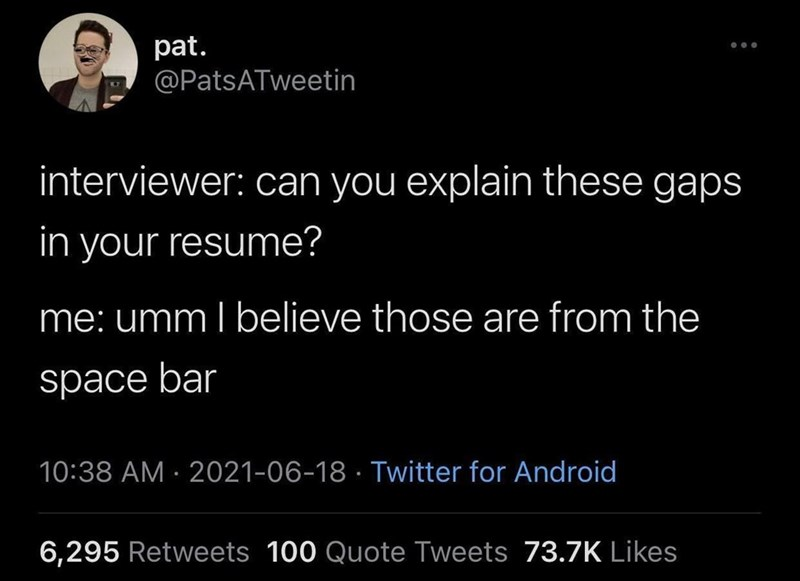 Black - pat. @PatsATweetin interviewer: can you explain these gaps in your resume? me: ummI believe those are from the space bar 10:38 AM · 2021-06-18 · Twitter for Android 6,295 Retweets 100 Quote Tweets 73.7K Likes