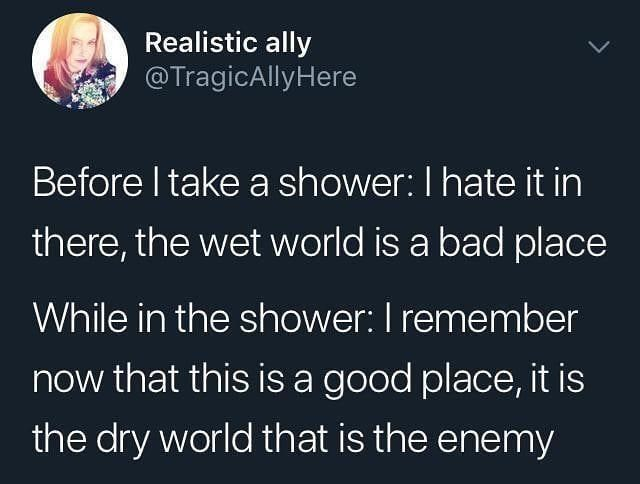 Organism - Realistic ally @TragicAllyHere Before I take a shower: Ihate it in there, the wet world is a bad place While in the shower: I remember now that this is a good place, it is the dry world that is the enemy