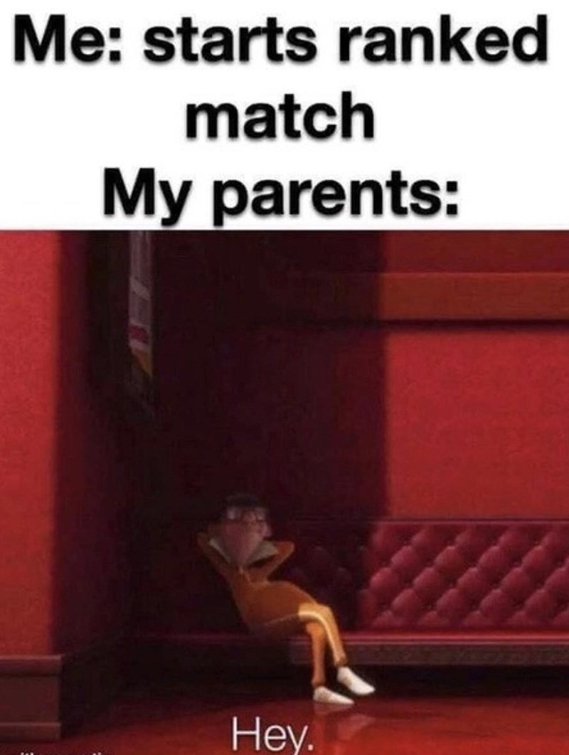 Musical instrument - Me: starts ranked match My parents: Hey.