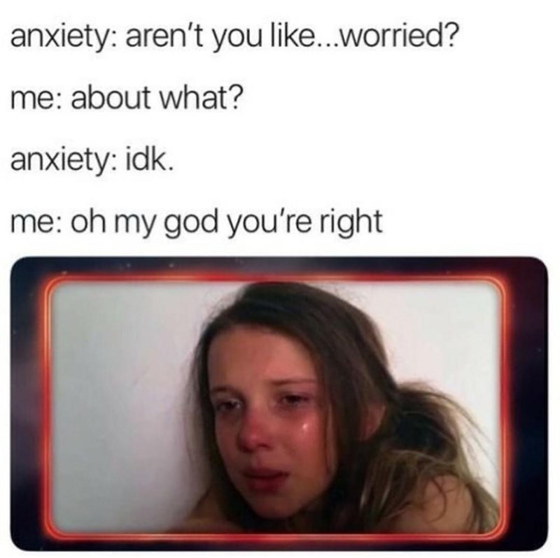 Head - anxiety: aren't you like.worried? me: about what? anxiety: idk. me: oh my god you're right