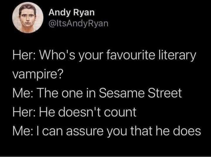Organism - Andy Ryan @ltsAndyRyan Her: Who's your favourite literary vampire? Me: The one in Sesame Street Her: He doesn't count Me: I can assure you that he does