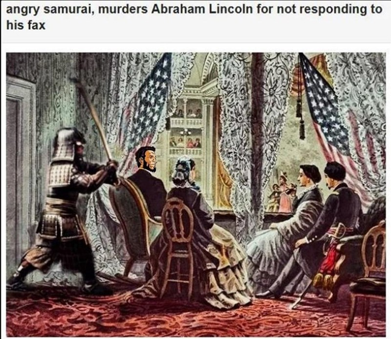 Human - angry samurai, murders Abraham Lincoln for not responding to his fax