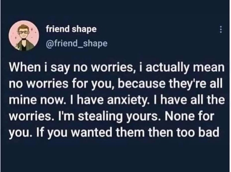 Font - friend shape @friend_shape When i say no worries, i actually mean no worries for you, because they're all mine now. I have anxiety. I have all the worries. I'm stealing yours. None for you. If you wanted them then too bad