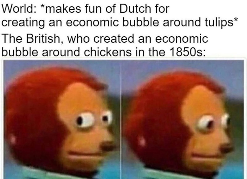 Vertebrate - World: *makes fun of Dutch for creating an economic bubble around tulips* The British, who created an economic bubble around chickens in the 1850s: