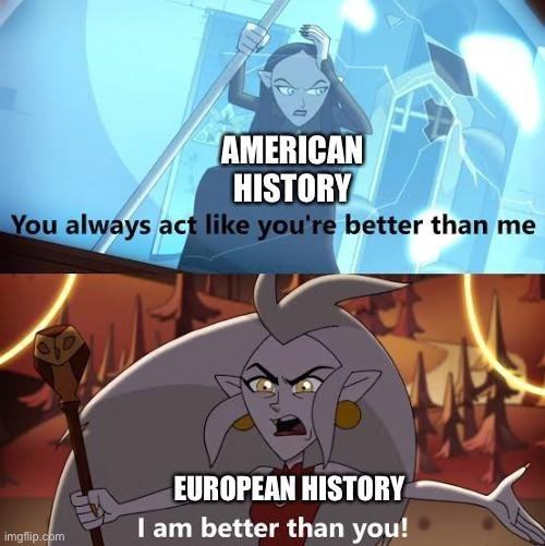 Cartoon - AMERICAN HISTORY You always act like you're better than me EUROPEAN HISTORY I am better than you! imgflip.com