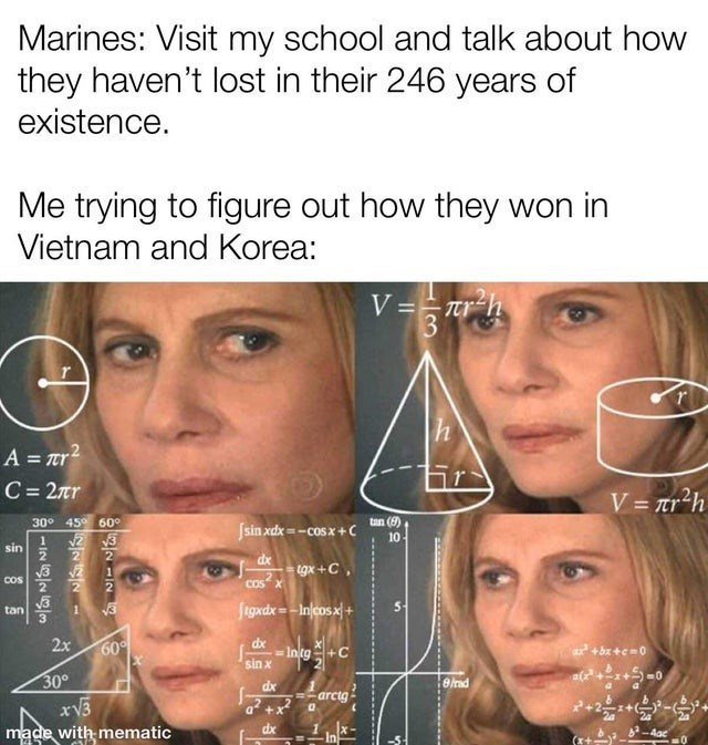 Hair - Marines: Visit my school and talk about how they haven't lost in their 246 years of existence. Me trying to figure out how they won in Vietnam and Korea: V == tr-h 3 h A = r? C = 2r %3D V = tr²h 30° 45° 60o Jsin xdx = -cosx+C tan (8) 10 1 sin 2 豆 dx tgx +C, COs COS figxdx = -Injcosx tan 2x 60 dx Intg sin x a +bx +e-0 a(++)=0 30° xV3 made with mematic dx =-arcig a +x dx -4ac