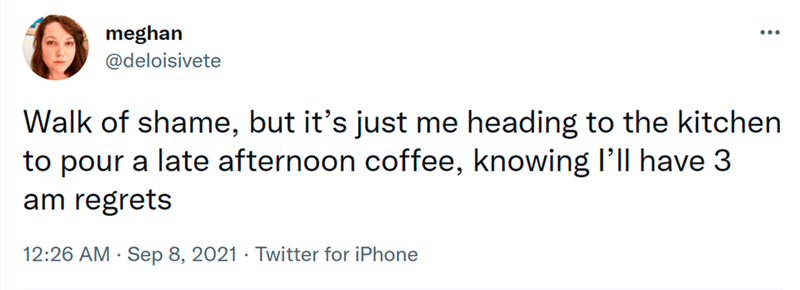 Font - meghan @deloisivete ... Walk of shame, but it's just me heading to the kitchen to pour a late afternoon coffee, knowing l'll have 3 am regrets 12:26 AM · Sep 8, 2021 · Twitter for iPhone