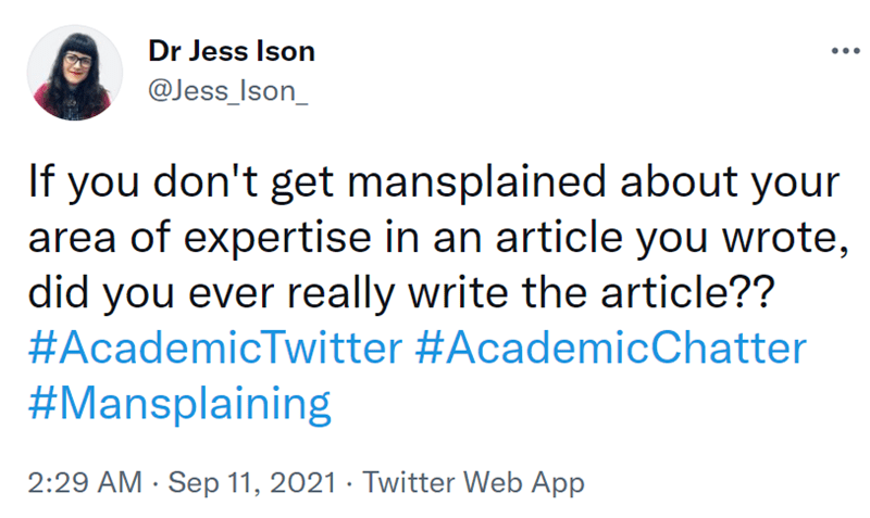 Font - Dr Jess Ison @Jess_Ison_ If you don't get mansplained about your area of expertise in an article you wrote, did you ever really write the article?? #AcademicTwitter #AcademicChatter #Mansplaining 2:29 AM · Sep 11, 2021 · Twitter Web App