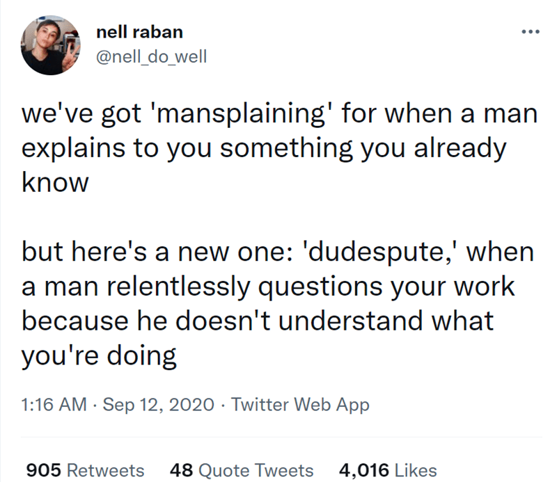 Font - nell raban @nell_do_well we've got 'mansplaining' for when a man explains to you something you already know but here's a new one: 'dudespute,' when a man relentlessly questions your work because he doesn't understand what you're doing 1:16 AM · Sep 12, 2020 · Twitter Web App 905 Retweets 48 Quote Tweets 4,016 Likes