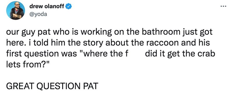 """Font - drew olanoff @yoda our guy pat who is working on the bathroom just got here. i told him the story about the raccoon and his first question was """"where the f lets from?"""" did it get the crab GREAT QUESTION PAT"""