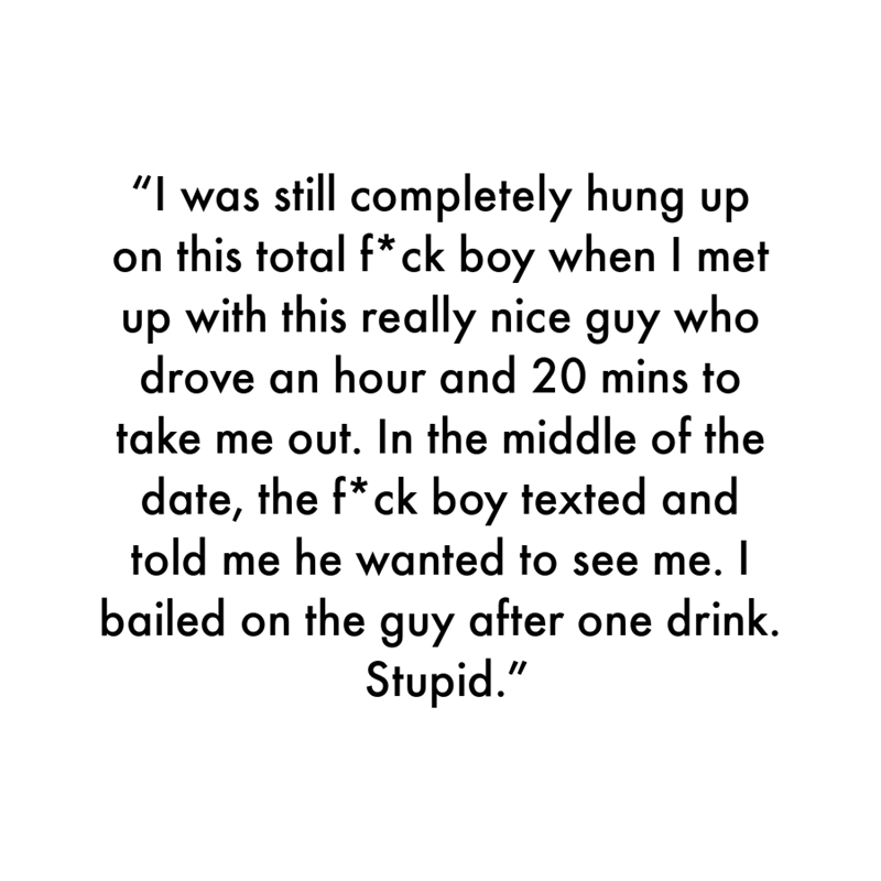 """Font - """"I was still completely hung up on this total f*ck boy when I met up with this really nice guy who drove an hour and 20 mins to take me out. In the middle of the date, the f* ck boy texted and told me he wanted to see me. I bailed on the guy after one drink. Stupid."""""""