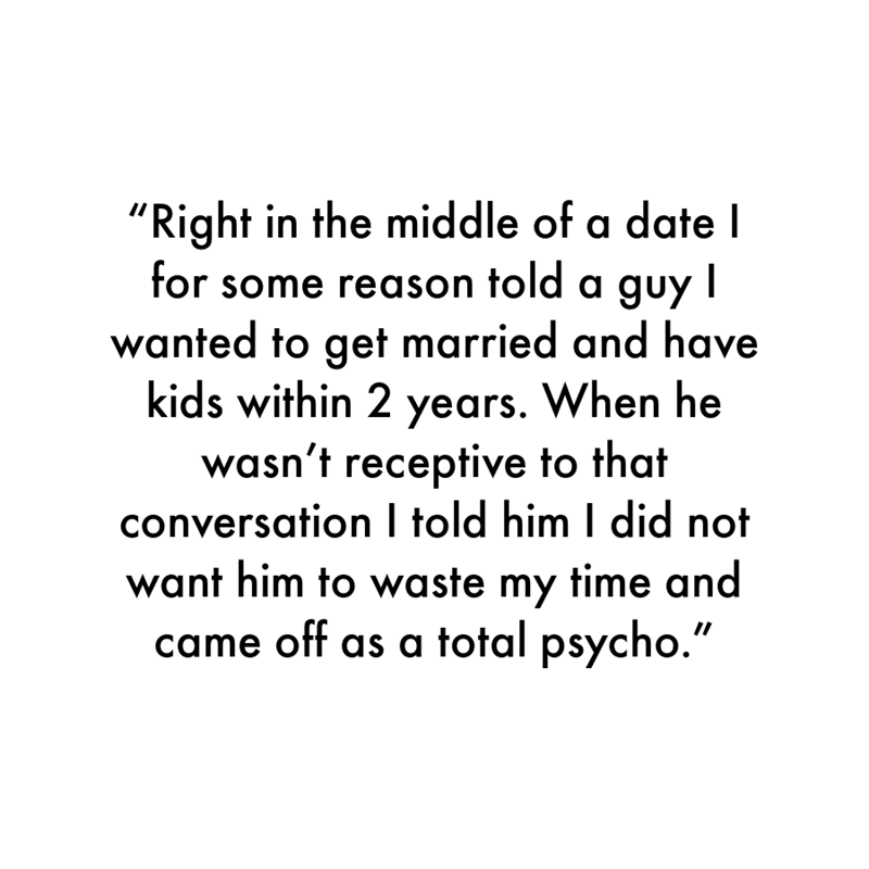 """Font - """"Right in the middle of a date I for some reason told a guy wanted to get married and have kids within 2 years. When he wasn't receptive to that conversation I told him I did not want him to waste my time and came off as a total psycho."""""""