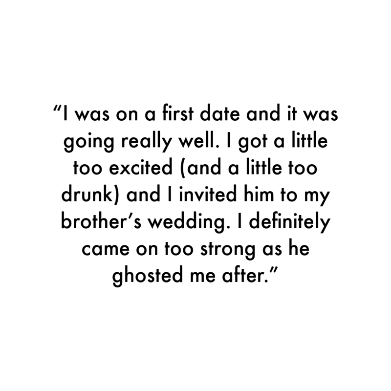 """Font - """"I was on a first date and it was going really well. I got a little too excited (and a little too drunk) and I invited him to my brother's wedding. I definitely came on too strong as he ghosted me after."""""""