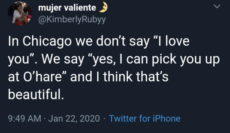 """Organism - mujer valiente @KimberlyRubyy In Chicago we don't say """"I love you"""". We say """"yes, I can pick you up at O'hare"""" and I think that's beautiful. 9:49 AM · Jan 22, 2020 · Twitter for iPhone"""