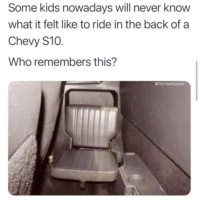 Chair - Some kids nowadays will never know what it felt like to ride in the back of a Chevy S10. Who remembers this? @YeeYeeApparel