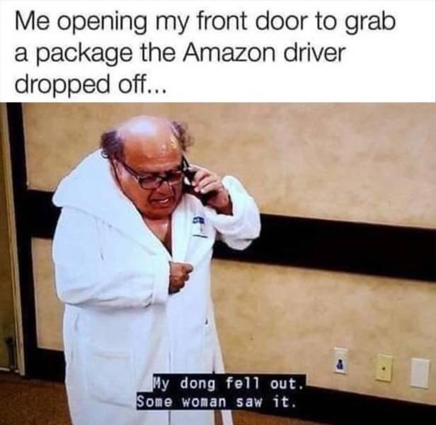 Glasses - Me opening my front door to grab a package the Amazon driver dropped off... My dong fel1 out. Some woman saw it.