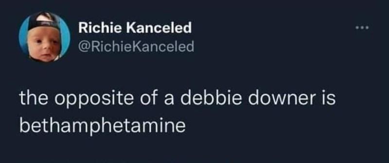 Sky - Richie Kanceled @RichieKanceled the opposite of a debbie downer is bethamphetamine