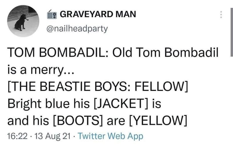 Font - GRAVEYARD MAN @nailheadparty TOM BOMBADIL: Old Tom Bombadil is a merry... [THE BEASTIE BOYS: FELLOW] Bright blue his [JACKET] is and his [BOOTS] are [YELLOW] 16:22 · 13 Aug 21 · Twitter Web App ...