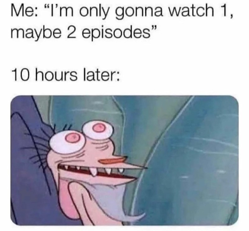 """Gesture - Me: """"I'm only gonna watch 1, maybe 2 episodes"""" 10 hours later:"""