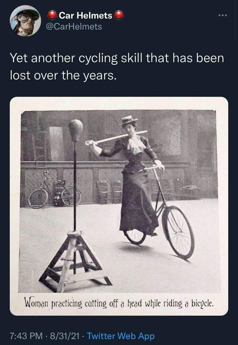 Bicycle - Car Helmets ... @CarHelmets Yet another cycling skill that has been lost over the years. Woman practicing catting off a head while riding a bicycle. 7:43 PM · 8/31/21 · Twitter Web App