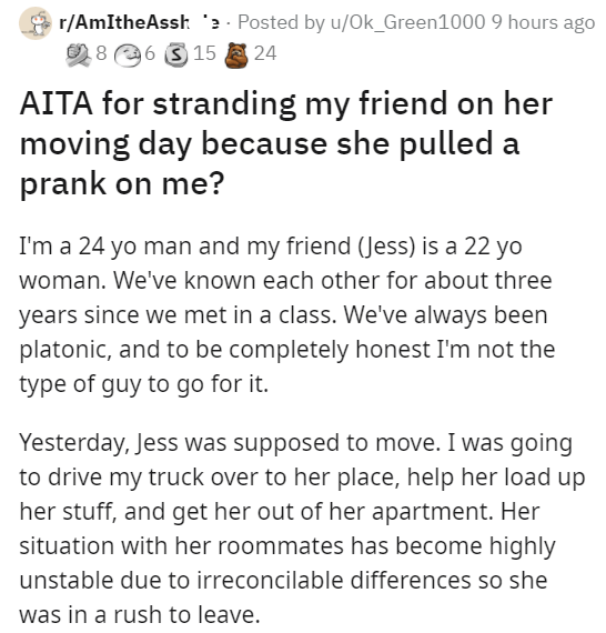 Font - r/AmItheAssk '2 - Posted by u/Ok_Green1000 9 hours ago 2 8 6 3 15 24 AITA for stranding my friend on her moving day because she pulled a prank on me? I'm a 24 yo man and my friend (Jess) is a 22 yo woman. We've known each other for about three years since we met in a class. We've always been platonic, and to be completely honest I'm not the type of guy to go for it. Yesterday, Jess was supposed to move. I was going to drive my truck over to her place, help her load up her stuff, and get h