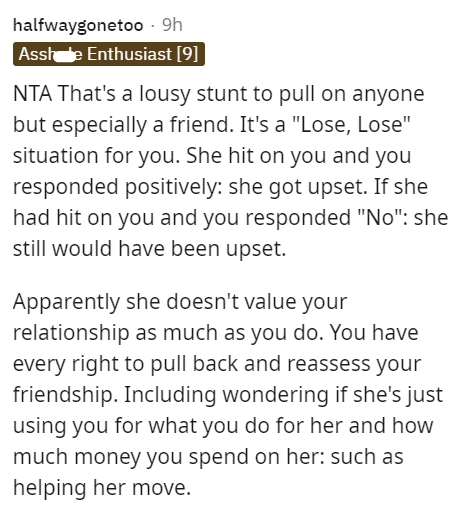 """Font - halfwaygonetoo - 9h Asshe Enthusiast [9] NTA That's a lousy stunt to pull on anyone but especially a friend. It's a """"Lose, Lose"""" situation for you. She hit on you and you responded positively: she got upset. If she had hit on you and you responded """"No"""": she still would have been upset. Apparently she doesn't value your relationship as much as you do. You have every right to pull back and reassess your friendship. Including wondering if she's just using you for what you do for her and how"""